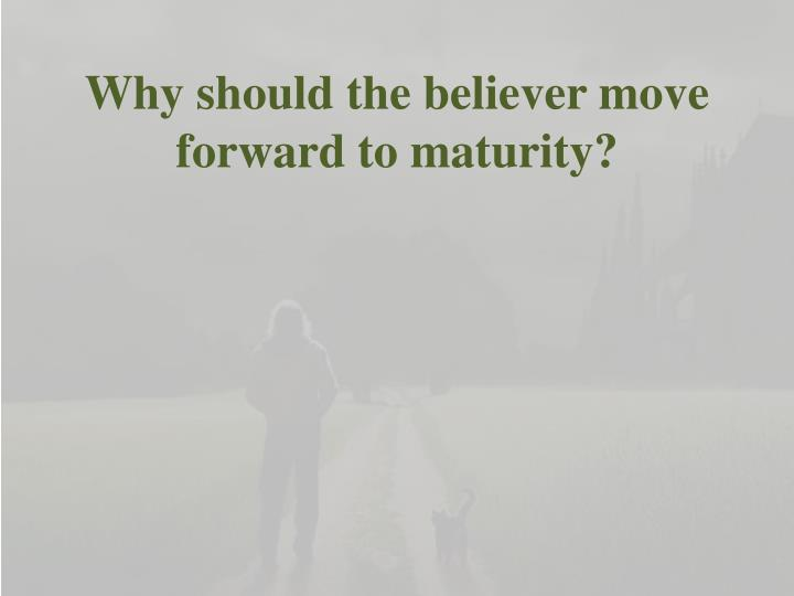 Why should the believer move forward to maturity?
