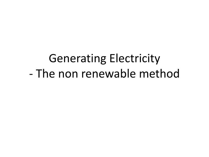 Generating electricity the non renewable method