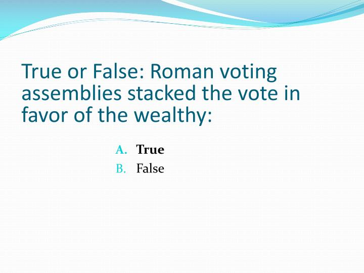 True or False: Roman voting assemblies stacked the vote in favor of the wealthy: