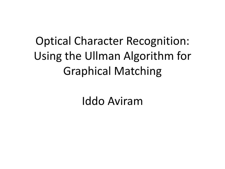 Optical character recognition using the ullman algorithm for graphical matching iddo aviram