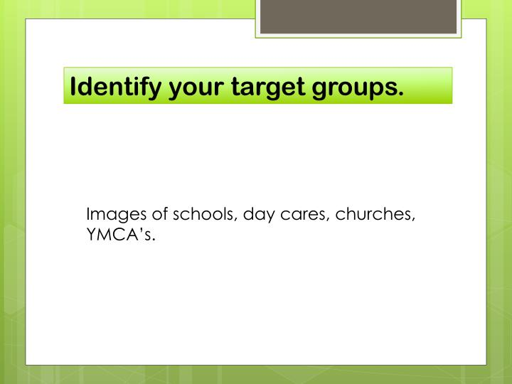 Identify your target groups.