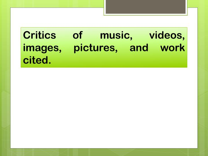 Critics of music, videos, images, pictures, and work cited.