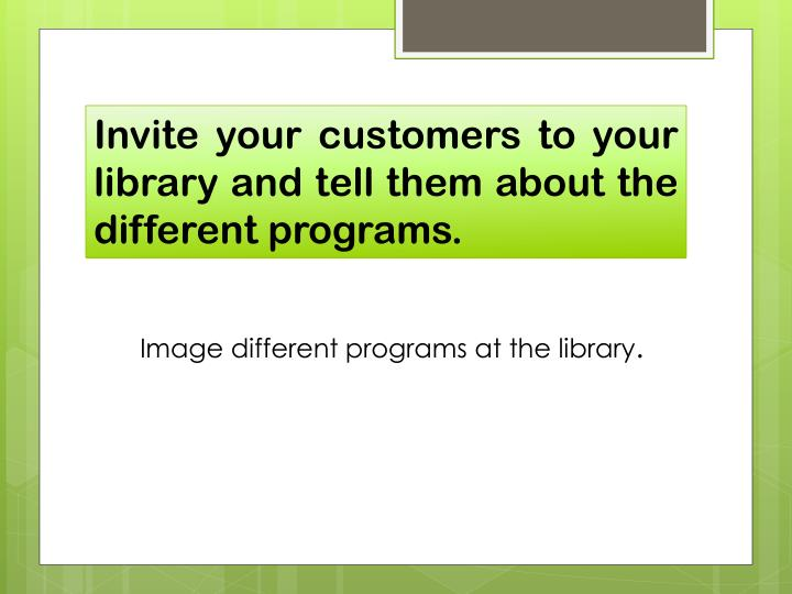 Invite your customers to your library and tell them about the different programs.