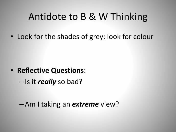 Antidote to B & W Thinking