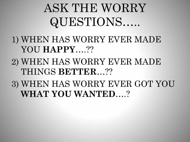 ASK THE WORRY QUESTIONS…..
