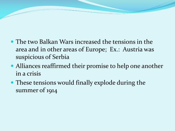 The two Balkan Wars increased the tensions in the area and in other areas of Europe;  Ex.:  Austria was suspicious of Serbia