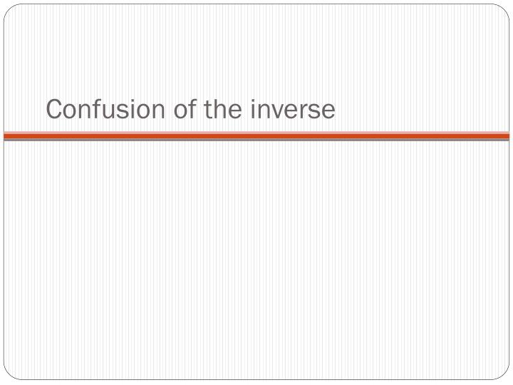 Confusion of the inverse