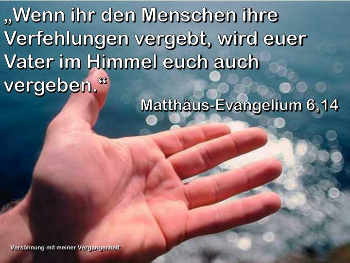 """""""Wenn ihr den Menschen ihre Verfehlungen vergebt, wird euer Vater im Himmel euch auch vergeben."""""""