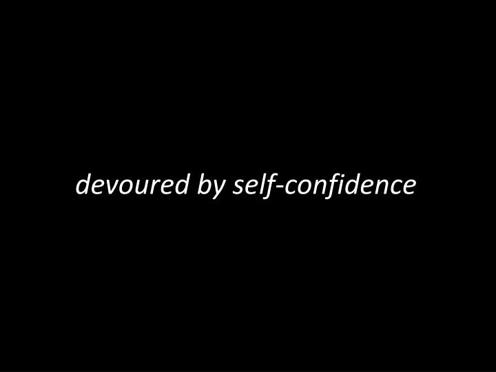 devoured by self-confidence