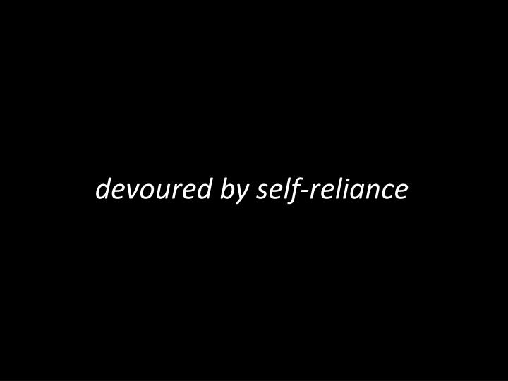 devoured by self-reliance