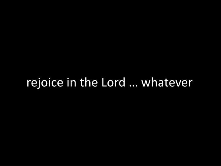 rejoice in the Lord … whatever
