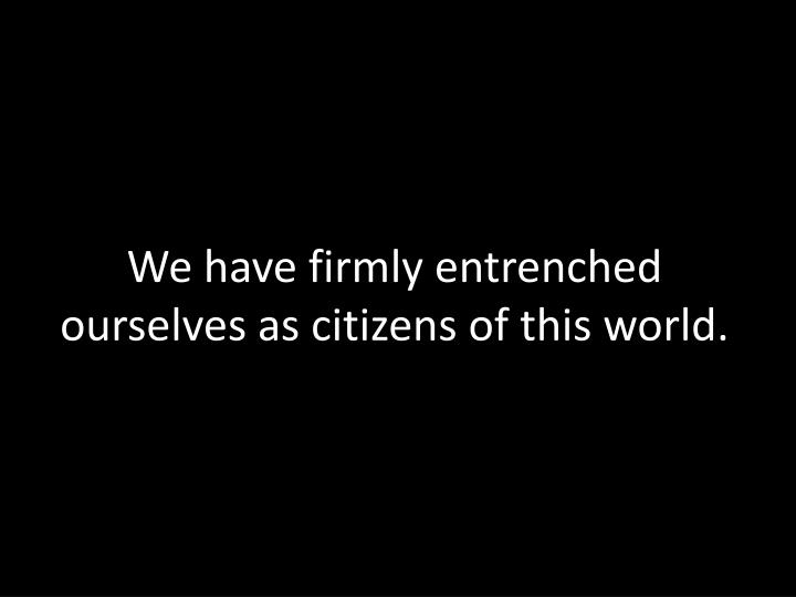 We have firmly entrenched ourselves as citizens of this world.