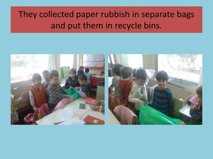 They collected paper rubbish in separate bags and put them in recycle bins.