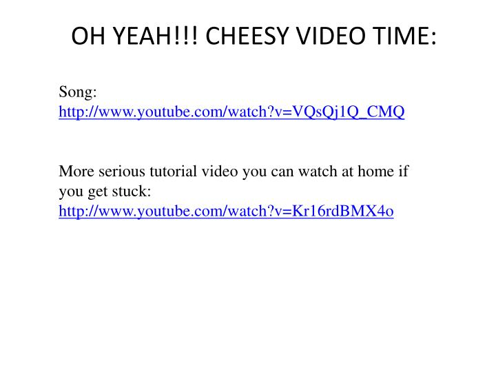 OH YEAH!!! CHEESY VIDEO TIME: