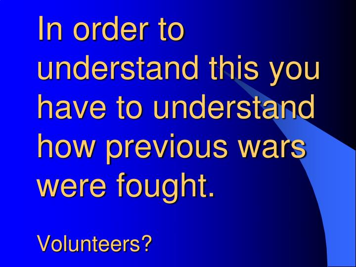 In order to understand this you have to understand how previous wars were fought.