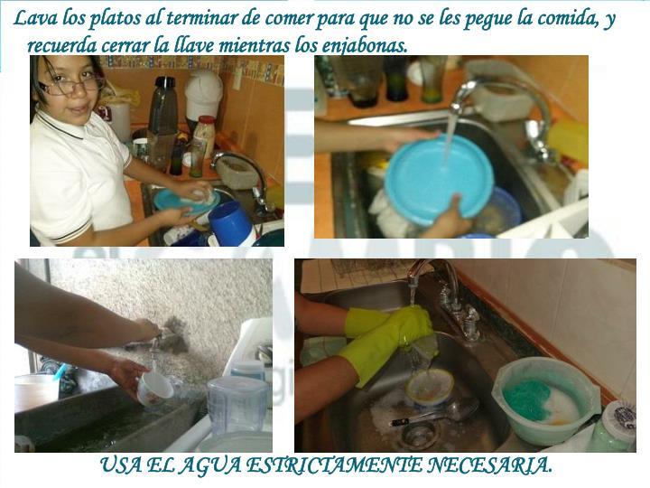 Lava los platos al terminar de comer para que no se les pegue la comida, y recuerda cerrar la llave mientras los enjabonas.
