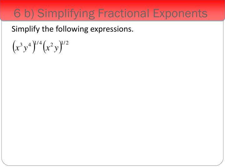 6 b) Simplifying Fractional Exponents