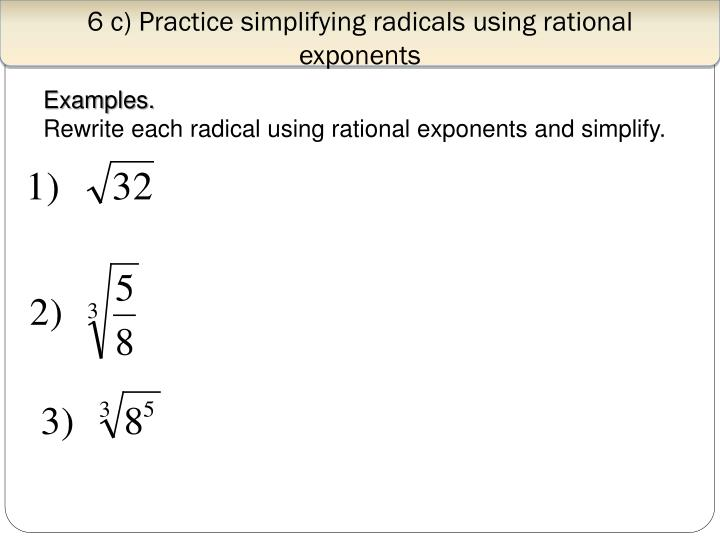 6 c) Practice simplifying radicals using rational exponents