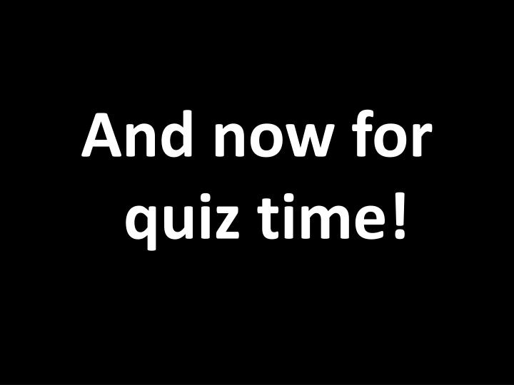 And now for quiz time!