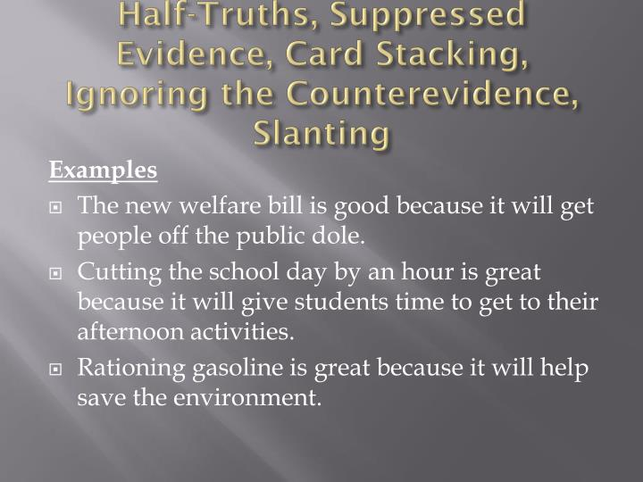Half-Truths, Suppressed Evidence, Card Stacking, Ignoring the Counterevidence, Slanting