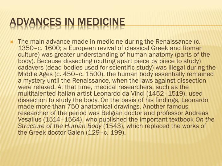 The main advance made in medicine during the Renaissance (c. 1350–c. 1600; a European revival of classical Greek and Roman culture) was greater understanding of human anatomy (parts of the body). Because dissecting (cutting apart piece by piece to study) cadavers (dead bodies used for scientific study) was illegal during the Middle Ages (c. 450–c. 1500), the human body essentially remained a mystery until the Renaissance, when the laws against dissection were relaxed. At that time, medical researchers, such as the multitalented Italian artist Leonardo