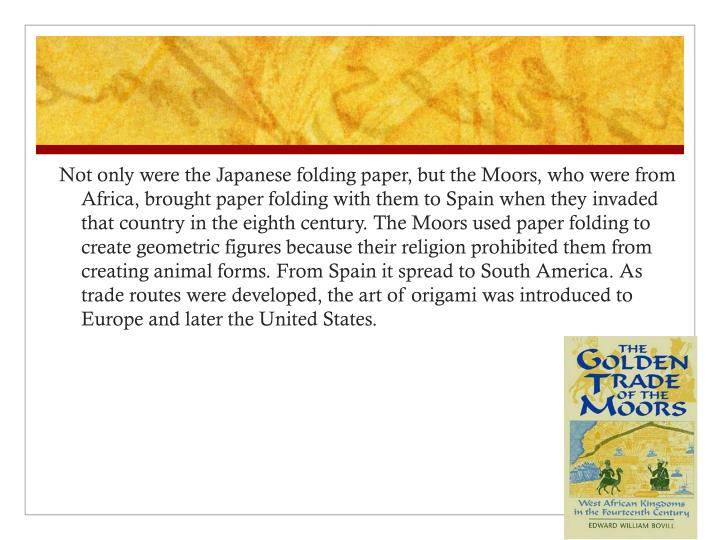 Not only were the Japanese folding paper, but the Moors, who were from Africa, brought paper folding with them to Spain when they invaded that country in the eighth century. The Moors used paper folding to create geometric figures because their religion prohibited them from creating animal forms. From Spain it spread to South America. As trade routes were developed, the art of origami was introduced to Europe and later the United States.