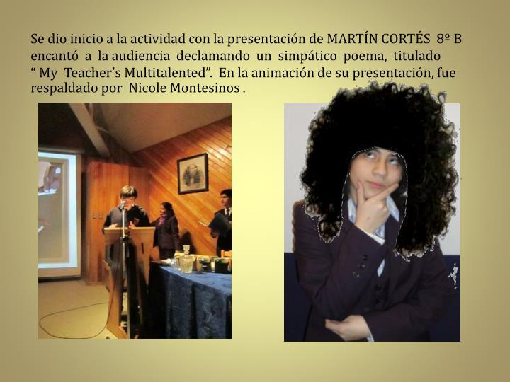 """Se dio inicio a la actividad con la presentación de MARTÍN CORTÉS  8º B  encantó  a  la audiencia  declamando  un  simpático  poema,  titulado            """" My  Teacher's Multitalented"""".  En la animación de su presentación, fue respaldado por  Nicole Montesinos ."""
