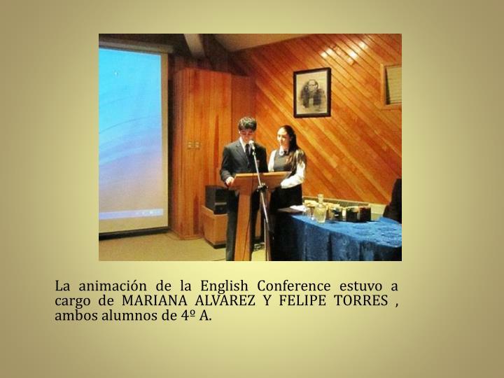 La animación de la English Conference estuvo a cargo de MARIANA ALVAREZ Y FELIPE TORRES , ambos alumnos de 4º A.