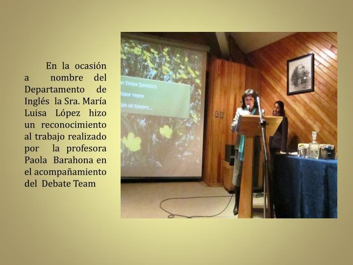 En la ocasión  a  nombre del Departamento de Inglés  la Sra. María Luisa López hizo un reconocimiento al trabajo realizado  por  la profesora Paola  Barahona en el acompañamiento  del