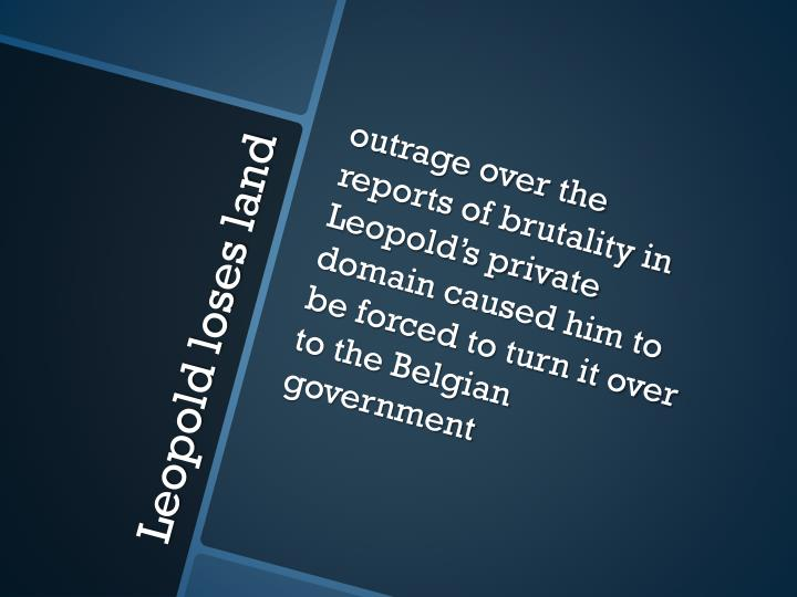 outrage over the reports of brutality in Leopold's private domain caused him to be forced to turn it over to the Belgian government
