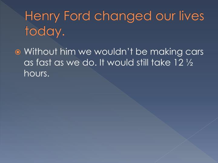 Henry Ford changed our lives today.