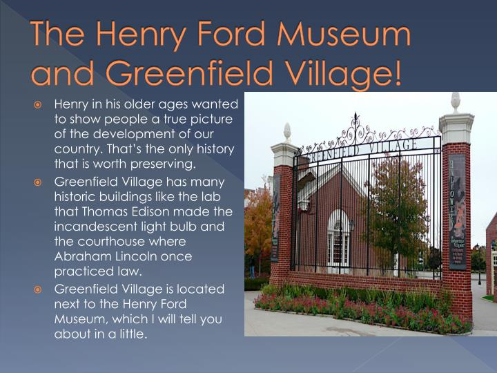 The Henry Ford Museum and Greenfield Village!