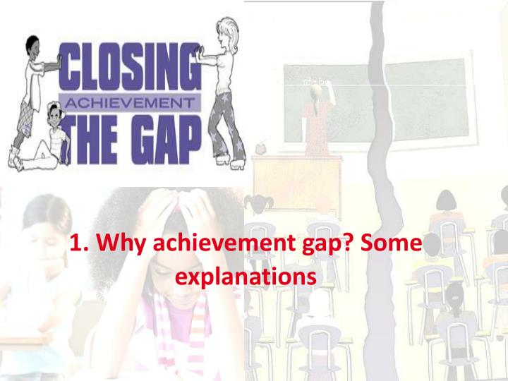 1. Why achievement gap? Some explanations