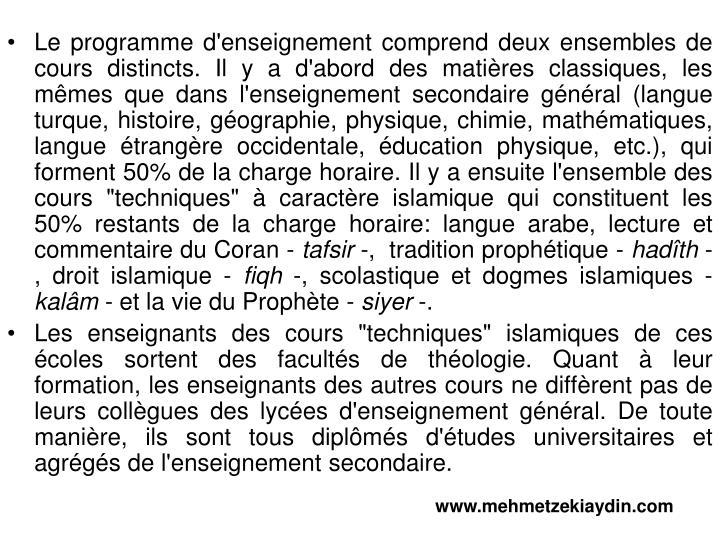 """Le programme d'enseignement comprend deux ensembles de cours distincts. Il y a d'abord des matières classiques, les mêmes que dans l'enseignement secondaire général (langue turque, histoire, géographie, physique, chimie, mathématiques, langue étrangère occidentale, éducation physique, etc.), qui forment 50% de la charge horaire. Il y a ensuite l'ensemble des cours """"techniques"""" à caractère islamique qui constituent les 50% restants de la charge horaire: langue arabe, lecture et commentaire du Coran -"""