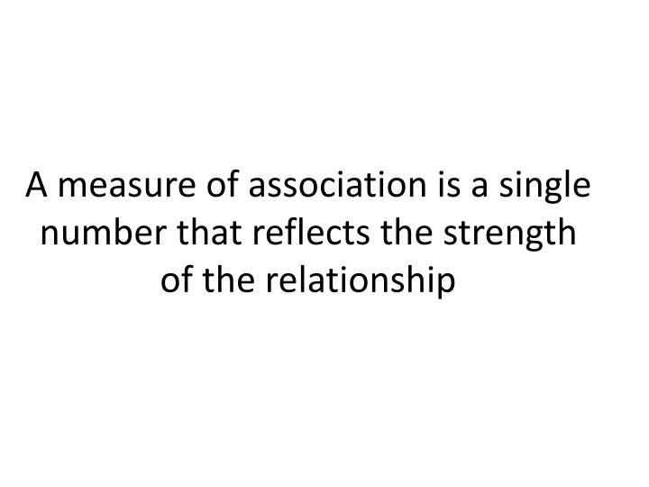 A measure of association is a single number that reflects the strength of the relationship