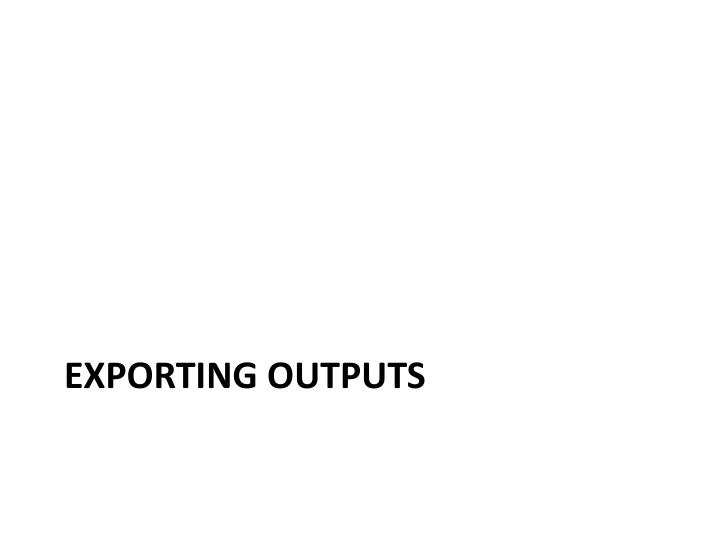 Exporting outputs