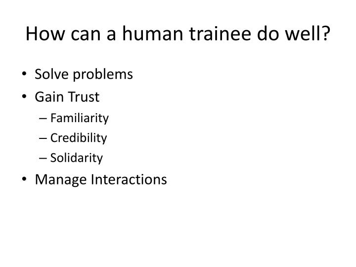 How can a human trainee do well?