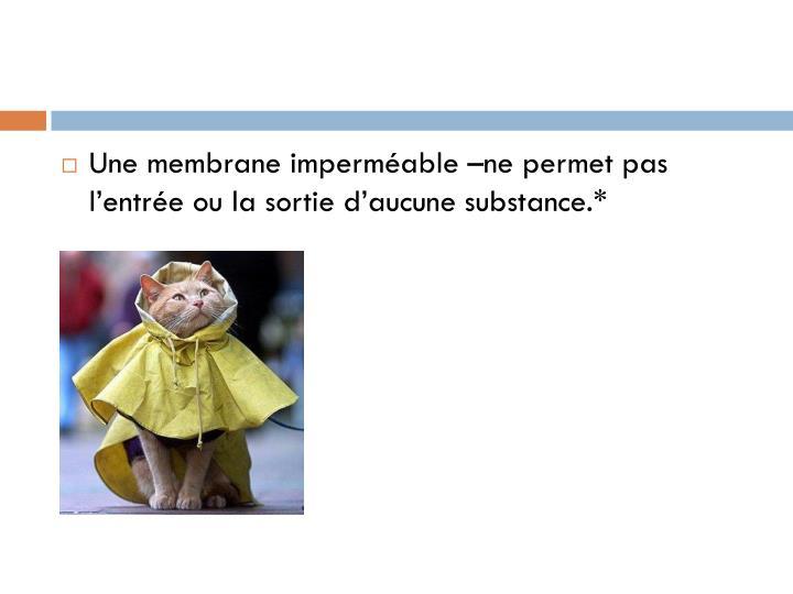Une membrane imperméable –ne permet pas l'entrée ou la sortie d'aucune substance.*