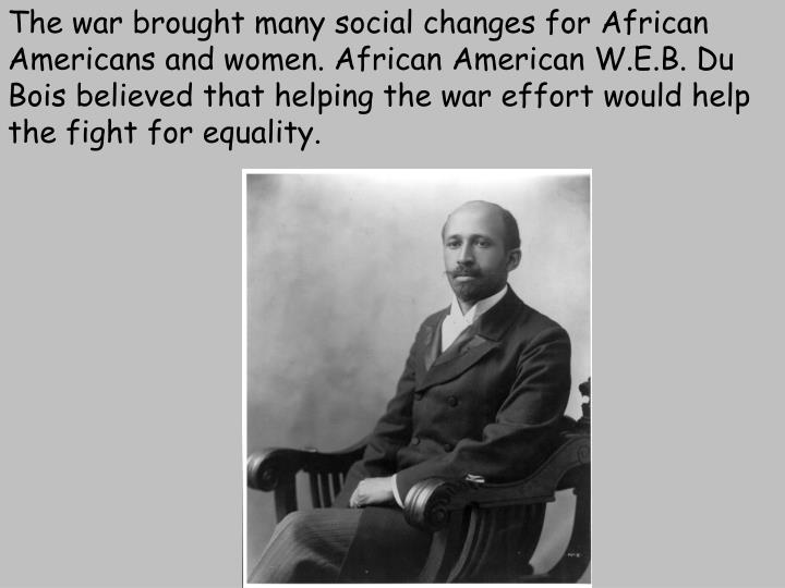 The war brought many social changes for African Americans and women. African American W.E.B. Du Bois believed that helping the war effort would help the fight for equality.