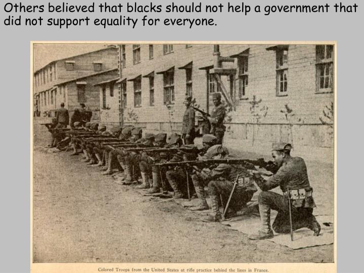 Others believed that blacks should not help a government that did not support equality for everyone.
