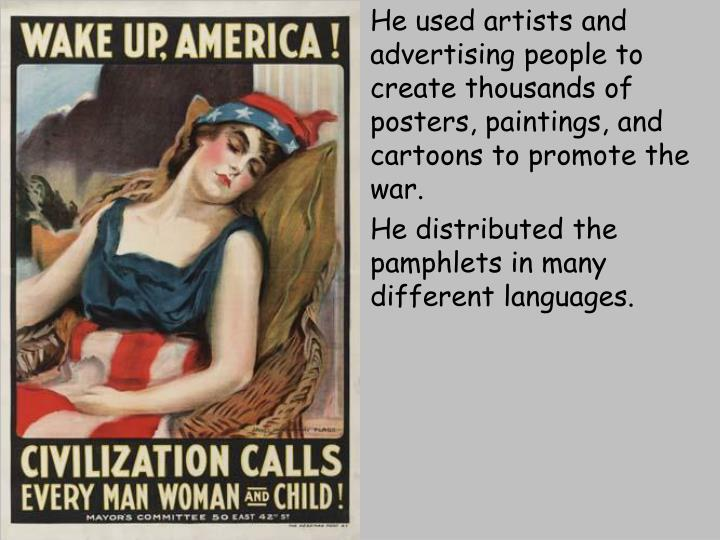 He used artists and advertising people to create thousands of posters, paintings, and cartoons to promote the war.