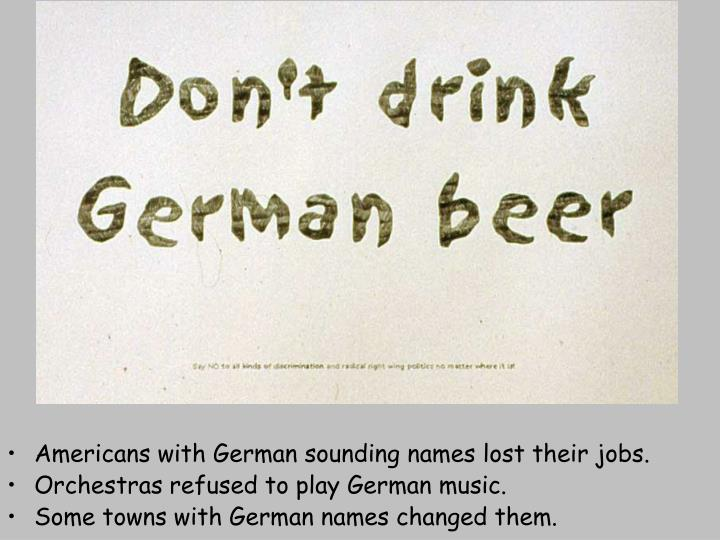 Americans with German sounding names lost their jobs.