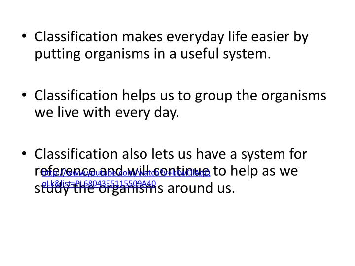 Classification makes everyday life easier by putting organisms in a useful system.