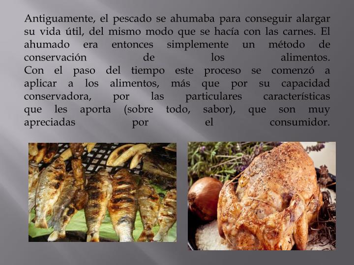 Antiguamente, el pescado se ahumaba para conseguir alargar su vida útil, del mismo modo que se hacía con las carnes. El ahumado era entonces simplemente un método de conservación de los alimentos.