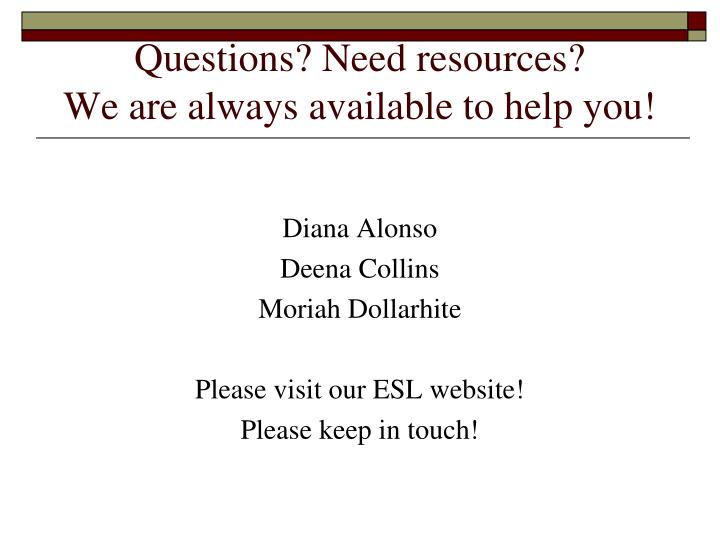Questions? Need resources?