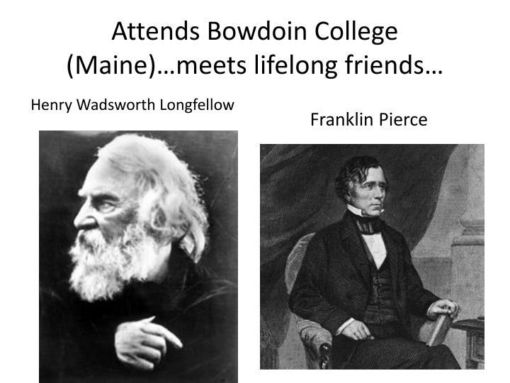 Attends Bowdoin College (Maine)…meets lifelong friends…
