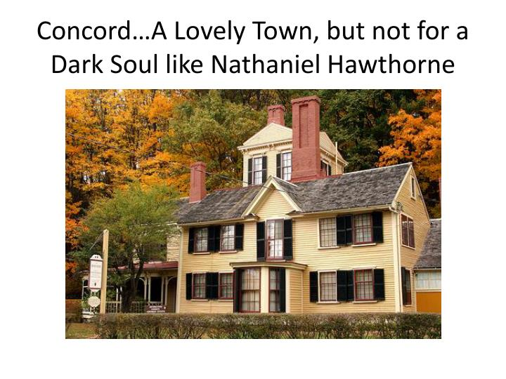 Concord…A Lovely Town, but not for a Dark Soul like Nathaniel Hawthorne