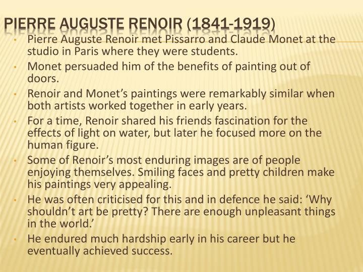 Pierre Auguste Renoir met Pissarro and Claude Monet at the studio in Paris where they were students.
