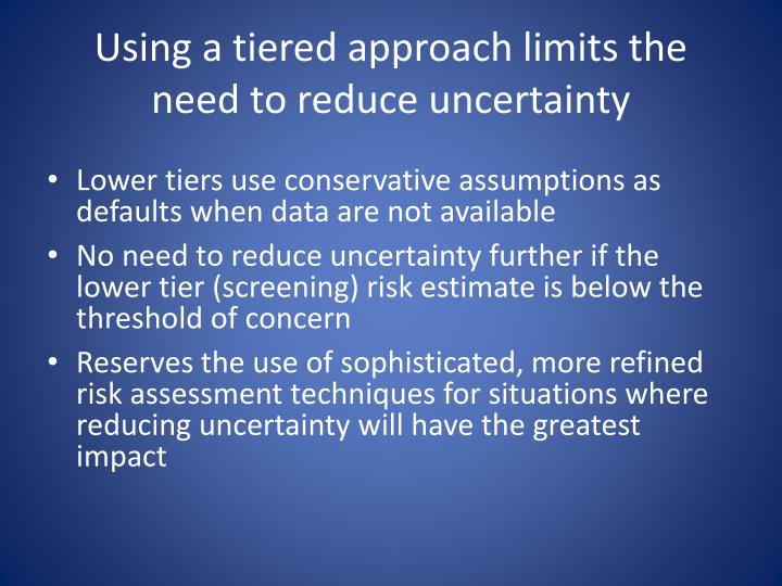 Using a tiered approach limits the need to reduce uncertainty