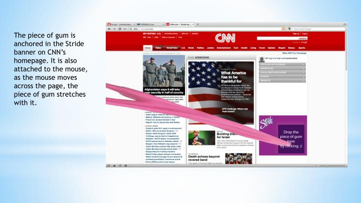 The piece of gum is anchored in the Stride banner on CNN's homepage. It is also attached to the mouse, as the mouse moves across the page, the piece of gum stretches with it.